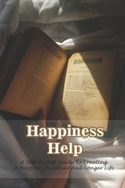 Happiness Help: A Step By Step Guide To Creating A Happier, Healthier And Longer Life