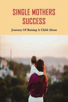 Single Mothers Success: Journey Of Raising A Child Alone