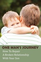 One Man's Journey: How To Repair A Broken Relationship With Your Son: Broken Relationship With Parents