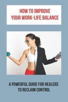 How To Improve Your Work-Life Balance: A Powerful Guide For Healers To Reclaim Control: Finding Work Life Balance Tips