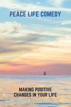 Peace Life Comedy: Making Positive Changes In Your Life