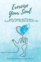 Exercise Your Soul: Ignite Healing and Wholeness in Your Life & Live from the Inside Out