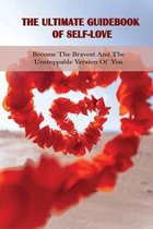 The Ultimate Guidebook Of Self-Love: Become The Bravest And The Unstoppable Version Of You: Inspiring Book For Women