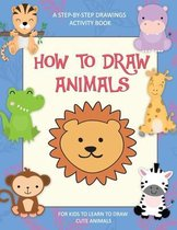 How To Draw Animals, A Step-By-Step Drawings Activity Book For Kids To Learn To Draw Cute Animals