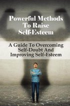 Powerful Methods To Raise Self-Esteem: A Guide To Overcoming Self-Doubt And Improving Self-Esteem: How To Build Inner Strength