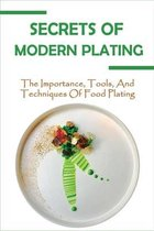 Secrets Of Modern Plating: The Importance, Tools, And Techniques Of Food Plating