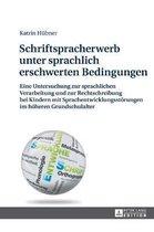 Schriftspracherwerb unter sprachlich erschwerten Bedingungen; Eine Untersuchung zur sprachlichen Verarbeitung und zur Rechtschreibung bei Kindern mit Sprachentwicklungsstoerungen im hoeheren Grundschulalter
