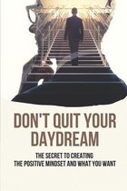 Don't Quit Your Daydream: The Secret To Creating The Positive Mindset And What You Want