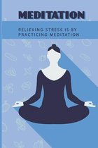 Meditation: Relieving Stress Is By Practicing Meditation