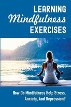 Learning Mindfulness Exercises: How Do Mindfulness Help Stress, Anxiety, And Depression?: The Essentials Of Practice