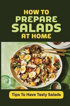 How To Prepare Salads At Home: Tips To Have Tasty Salads