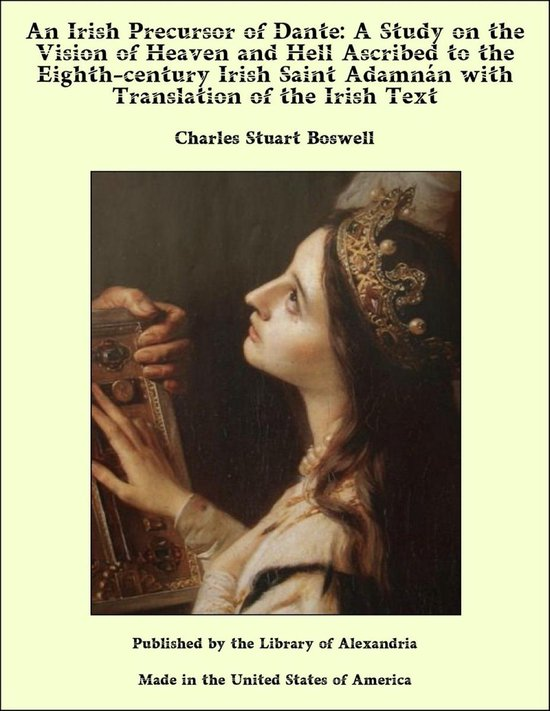 An Irish Precursor of Dante: A Study on the Vision of Heaven and Hell Ascribed to the Eighth-century Irish Saint Adamnán with Translation of the Irish Text