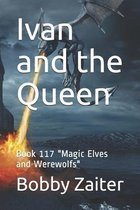 Ivan and the Queen: Book 117 ''Magic Elves and Werewolfs''