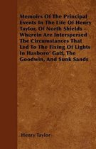 Memoirs Of The Principal Events In The Life Of Henry Taylor, Of North Shields - Wherein Are Interspersed The Circumstances That Led To The Fixing Of Lights In Hasboro' Gatt, The Goodwin, And Sunk Sands