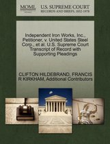 Independent Iron Works, Inc., Petitioner, V. United States Steel Corp., Et Al. U.S. Supreme Court Transcript of Record with Supporting Pleadings