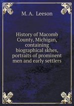 History of Macomb County, Michigan, Containing Biographical Skhes, Portraits of Prominent Men and Early Settlers