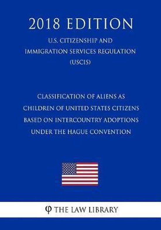 Boek cover Classification of Aliens as Children of United States Citizens Based on Intercountry Adoptions Under the Hague Convention (U.S. Citizenship and Immigration Services Regulation) (Uscis) (2018 Edition) van The Law Library (Paperback)