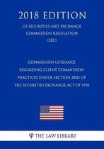 Commission Guidance Regarding Client Commission Practices Under Section 28(e) of the Securities Exchange Act of 1934 (Us Securities and Exchange Commission Regulation) (Sec) (2018 Edition)