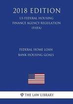 Federal Home Loan Bank Housing Goals (Us Federal Housing Finance Agency Regulation) (Fhfa) (2018 Edition)