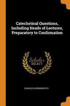 Catechetical Questions, Including Heads of Lectures, Preparatory to Confirmation