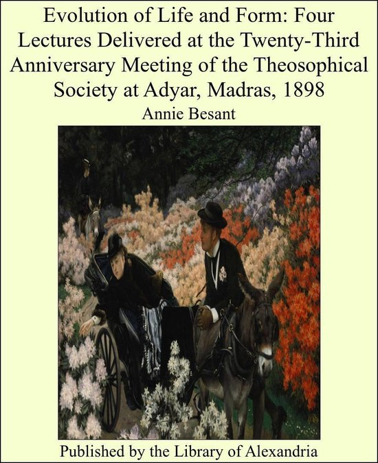Evolution of Life and Form: Four Lectures Delivered at the Twenty-Third Anniversary Meeting of the Theosophical Society at Adyar, Madras, 1898