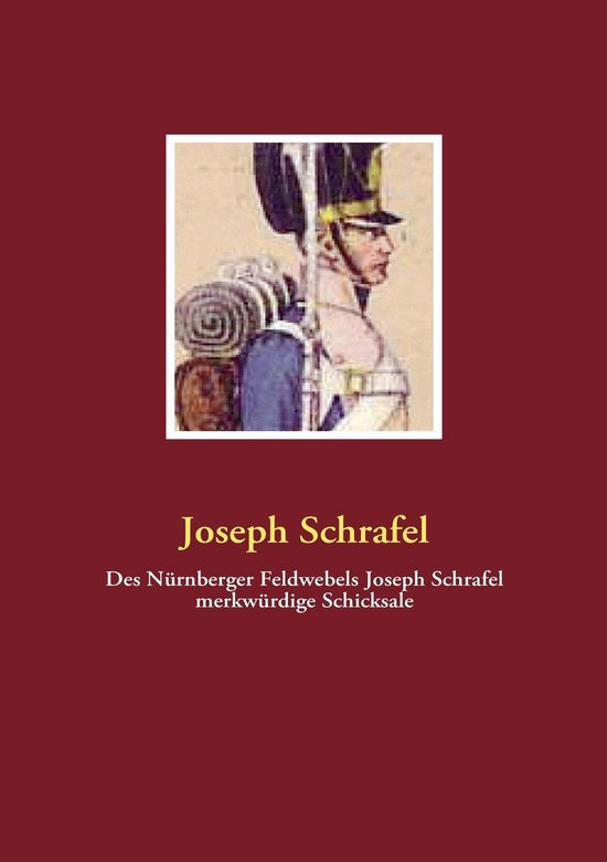 Des Nürnberger Feldwebels Joseph Schrafel merkwürdige Schicksale