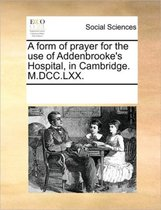 A Form of Prayer for the Use of Addenbrooke's Hospital, in Cambridge. M.DCC.LXX.