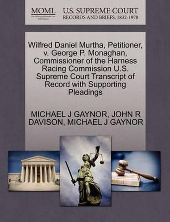 Boek cover Wilfred Daniel Murtha, Petitioner, V. George P. Monaghan, Commissioner of the Harness Racing Commission U.S. Supreme Court Transcript of Record with Supporting Pleadings van Michael J Gaynor (Paperback)