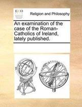 An Examination of the Case of the Roman-Catholics of Ireland, Lately Published