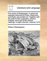 The Works of Shakespear. in Which the Beauties Observed by Pope, Warburton, and Dodd, Are Pointed Out. Together with the Author's Life; A Glossary; Copious Indexes; And a List of the Various Readings. in Eight Volumes. Volume 3 of 8