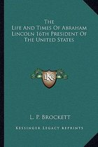 The Life and Times of Abraham Lincoln 16th President of the United States
