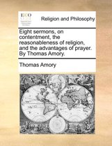 Eight Sermons, on Contentment, the Reasonableness of Religion, and the Advantages of Prayer. by Thomas Amory.