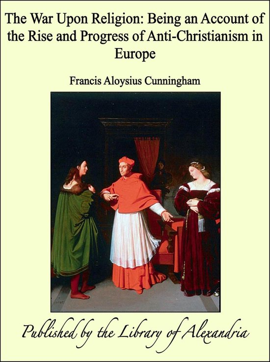 Boek cover The War Upon Religion: Being an Account of the Rise and Progress of Anti-Christianism in Europe van Rev. Francis A. Cunningham (Onbekend)
