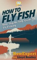 How to Fly Fish - Your Step-By-Step Guide to Fly Fishing
