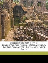 Outline Studies in the Shakespearean Drama, with an Index to the Characters in Shakespeare's Plays;