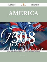 America 308 Success Secrets - 308 Most Asked Questions On America - What You Need To Know