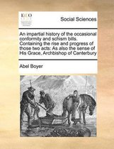 An Impartial History of the Occasional Conformity and Schism Bills. Containing the Rise and Progress of Those Two Acts