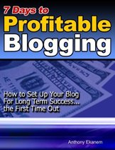 7 Days to Profitable Blogging: How to Set Up Your Blog for Long Term Success the First Time Out