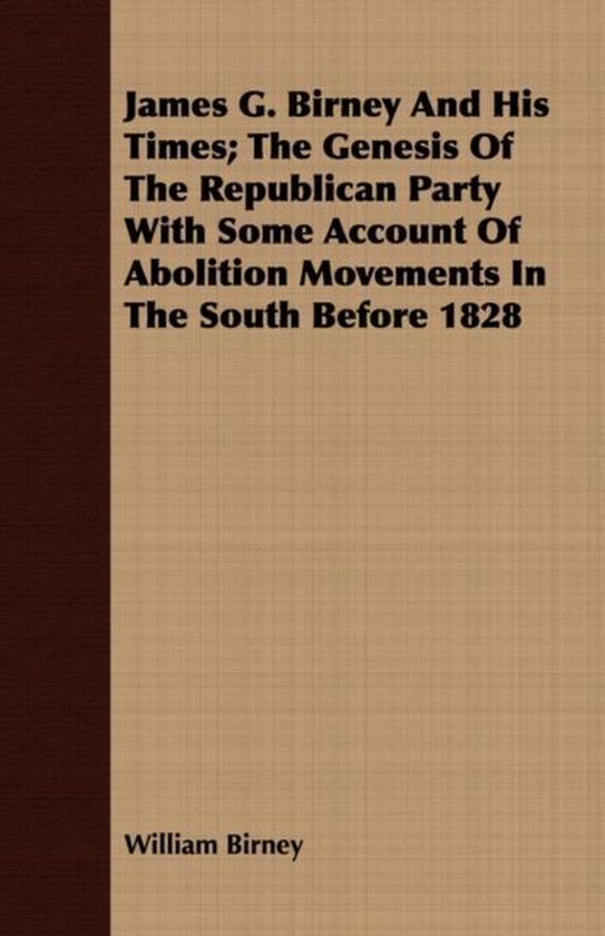 James G. Birney And His Times; The Genesis Of The Republican Party With Some Account Of Abolition Movements In The South Before 1828