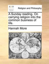 A Sunday Reading. on Carrying Religion Into the Common Business of Life.