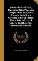Bread--The Vital Food, Illustrated with Plates on Copper from Authentic Sources, Including a Glossary of Bread Terms, Also a Selected List of General and Historical References to Bread