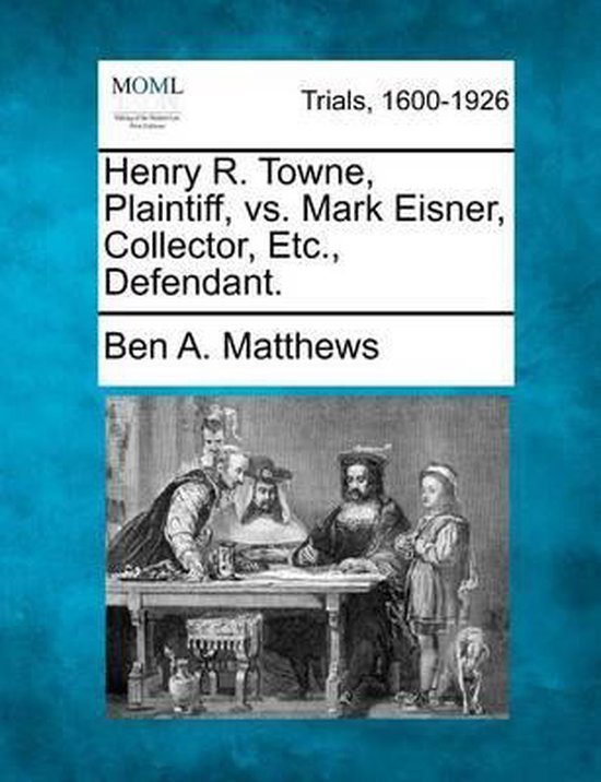 Boek cover Henry R. Towne, Plaintiff, vs. Mark Eisner, Collector, Etc., Defendant. van Ben A Matthews