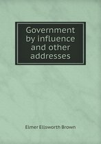 Government by Influence and Other Addresses