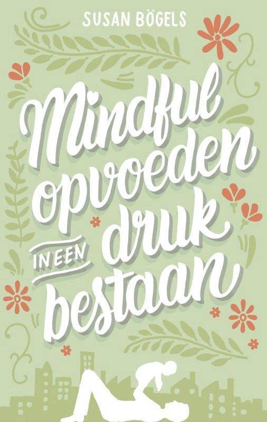 Mindful opvoeden in een druk bestaan - Susan Bogels |