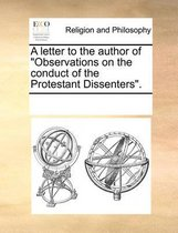 A Letter to the Author of Observations on the Conduct of the Protestant Dissenters