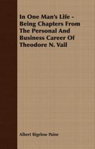 In One Man's Life - Being Chapters From The Personal And Business Career Of Theodore N. Vail