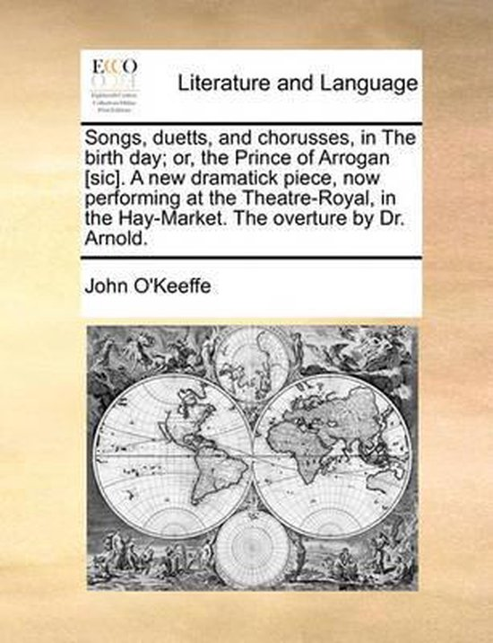 Songs, Duetts, and Chorusses, in the Birth Day; Or, the Prince of Arrogan [sic]. a New Dramatick Piece, Now Performing at the Theatre-Royal, in the Hay-Market. the Overture by Dr. Arnold.