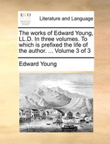 The Works of Edward Young, LL.D. in Three Volumes. to Which Is Prefixed the Life of the Author. ... Volume 3 of 3