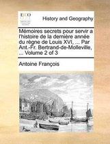 Memoires Secrets Pour Servir A L'Histoire de La Derniere Annee Du Regne de Louis XVI, ... Par Ant.-Fr. Bertrand-de-Molleville, ... Volume 2 of 3