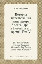 The History of the Reign of Emperor Alexander I of Russia in His Time. Volume V